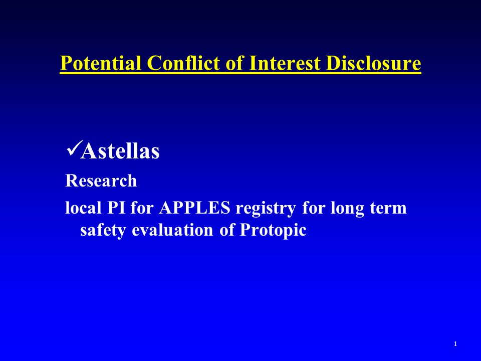 Potential Conflict of Interest Disclosure Astellas Research local PI for APPLES registry for long term safety evaluation of Protopic 1
