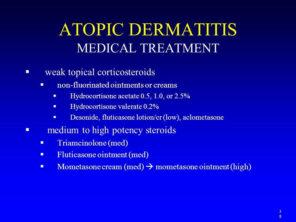 ATOPIC DERMATITIS MEDICAL TREATMENT  weak topical corticosteroids  non-fluorinated ointments or creams  Hydrocortisone acetate 0.5, 1.0, or 2.5% 