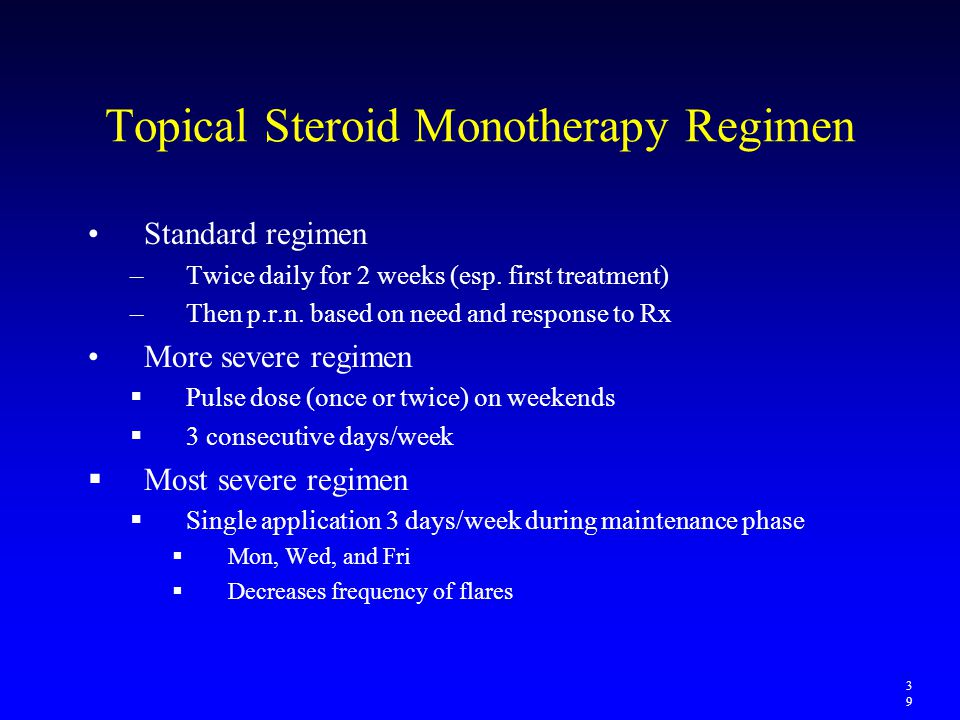 Topical Steroid Monotherapy Regimen Standard regimen –Twice daily for 2 weeks (esp. first treatment) –Then p.r.n. based on need and response to Rx Mor