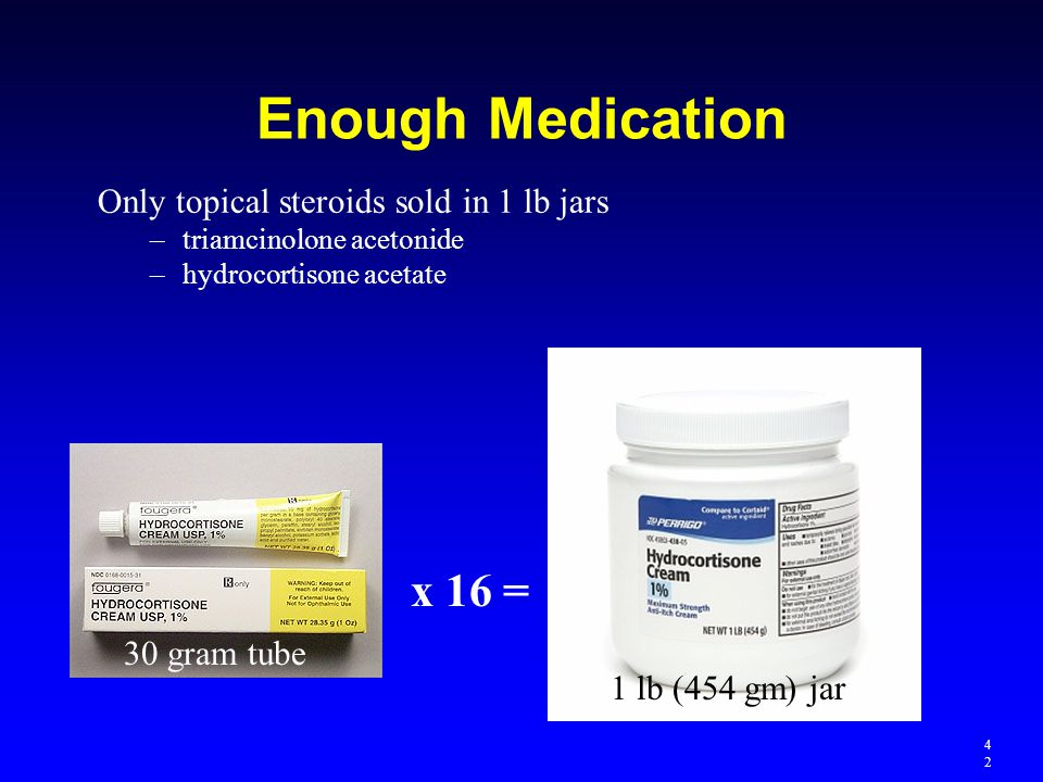 Enough Medication Only topical steroids sold in 1 lb jars –triamcinolone acetonide –hydrocortisone acetate x 16 = 30 gram tube 1 lb (454 gm) jar 4242