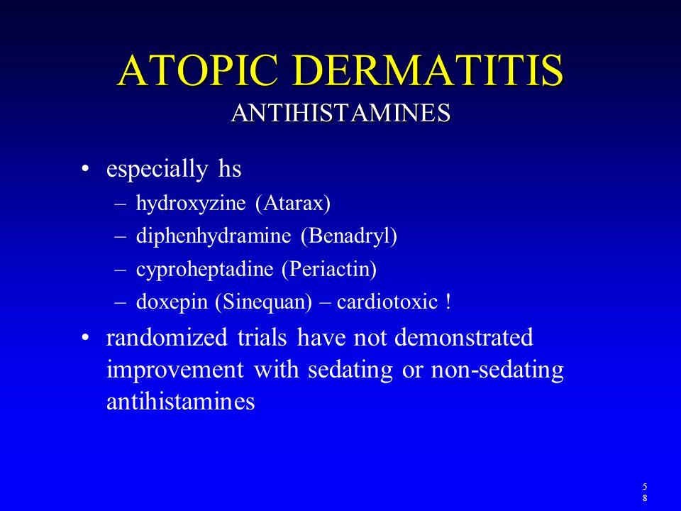 ATOPIC DERMATITIS ANTIHISTAMINES especially hs –hydroxyzine (Atarax) –diphenhydramine (Benadryl) –cyproheptadine (Periactin) –doxepin (Sinequan) – car