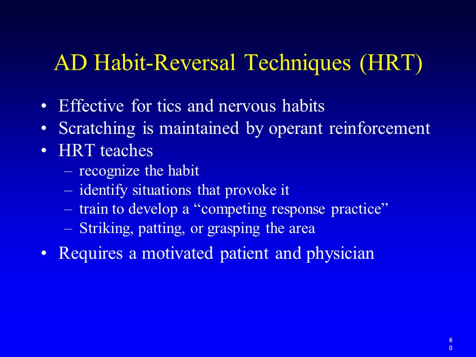 AD Habit-Reversal Techniques (HRT) Effective for tics and nervous habits Scratching is maintained by operant reinforcement HRT teaches –recognize the