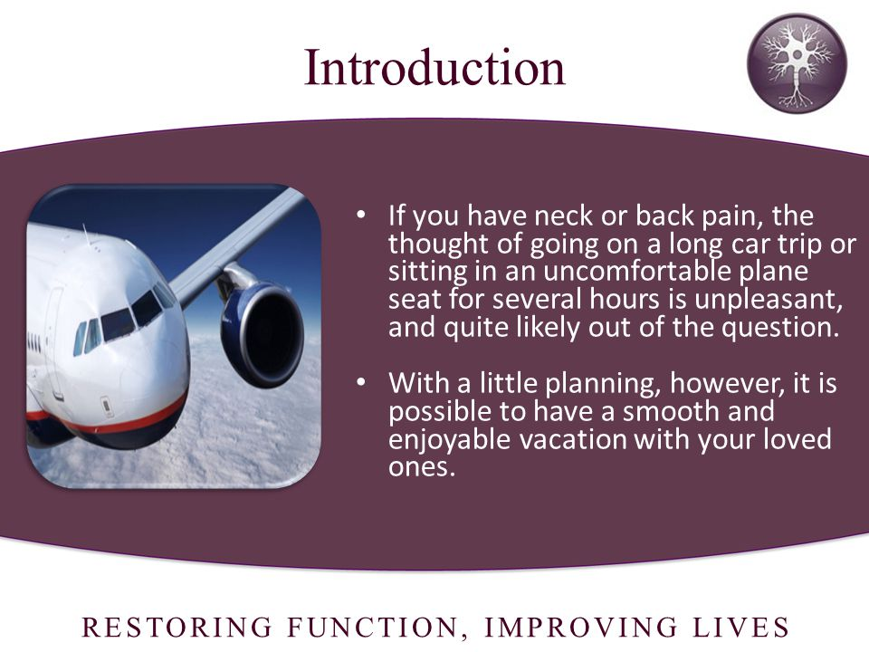 RESTORING FUNCTION, IMPROVING LIVES Introduction If you have neck or back pain, the thought of going on a long car trip or sitting in an uncomfortable plane seat for several hours is unpleasant, and quite likely out of the question.