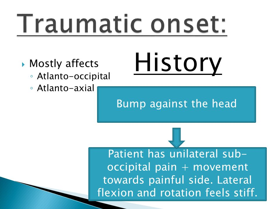 Mostly affects ◦ Atlanto-occipital ◦ Atlanto-axial Bump against the head Patient has unilateral sub- occipital pain + movement towards painful side.