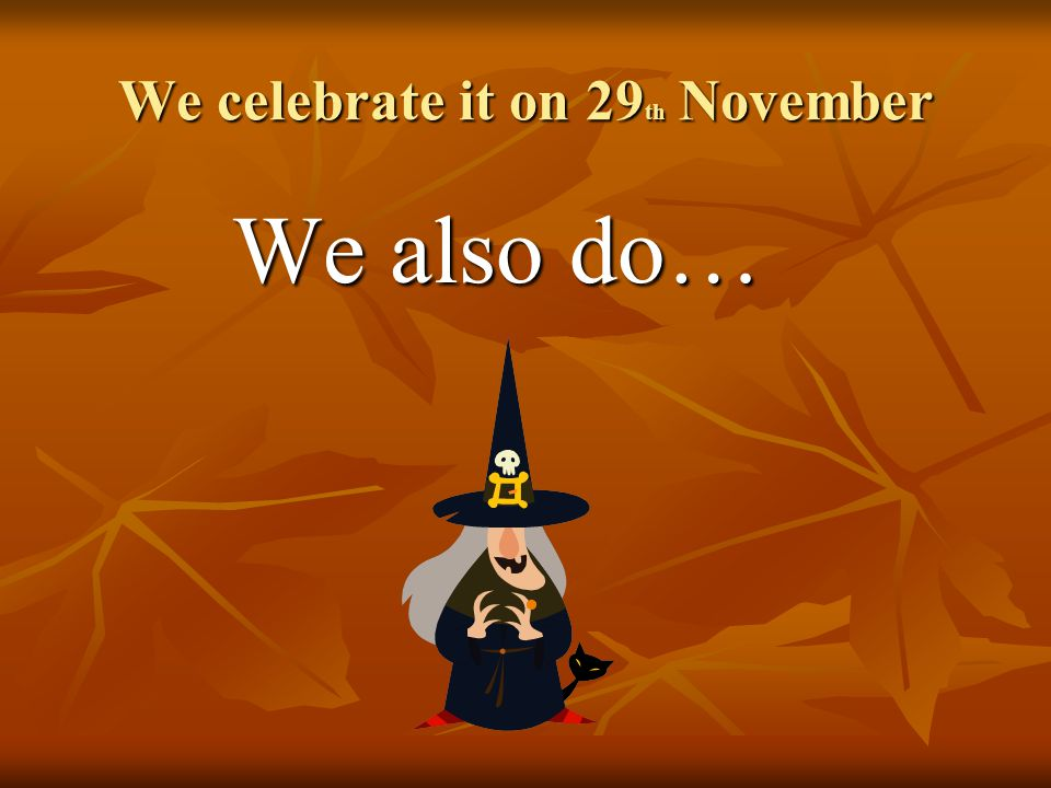 We celebrate it on 29 th November We also do… We also do…