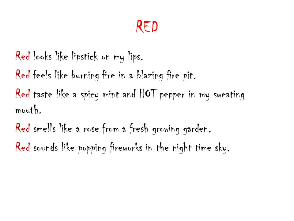 RED Red looks like lipstick on my lips. Red feels like burning fire in a blazing fire pit.