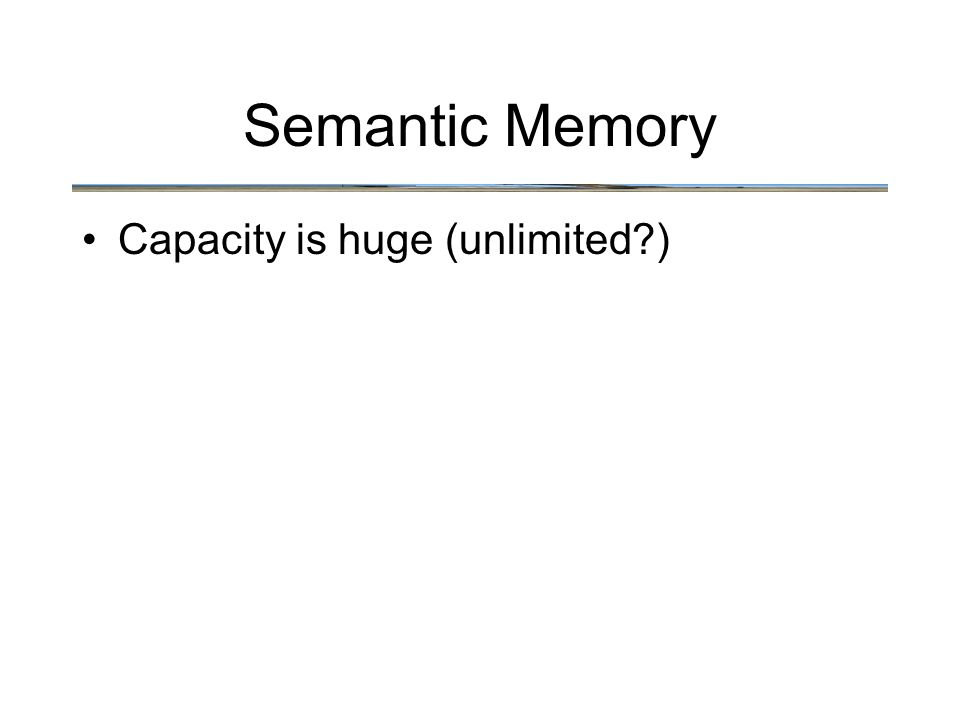 Semantic Memory Capacity is huge (unlimited )
