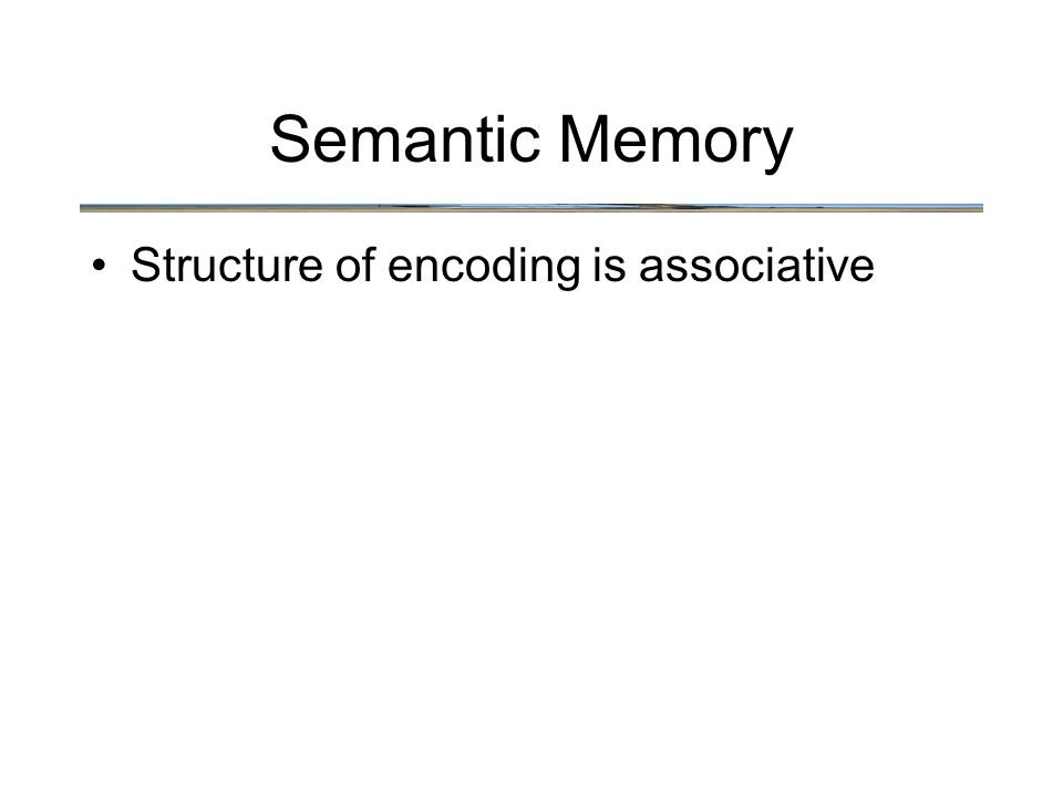 Semantic Memory Structure of encoding is associative