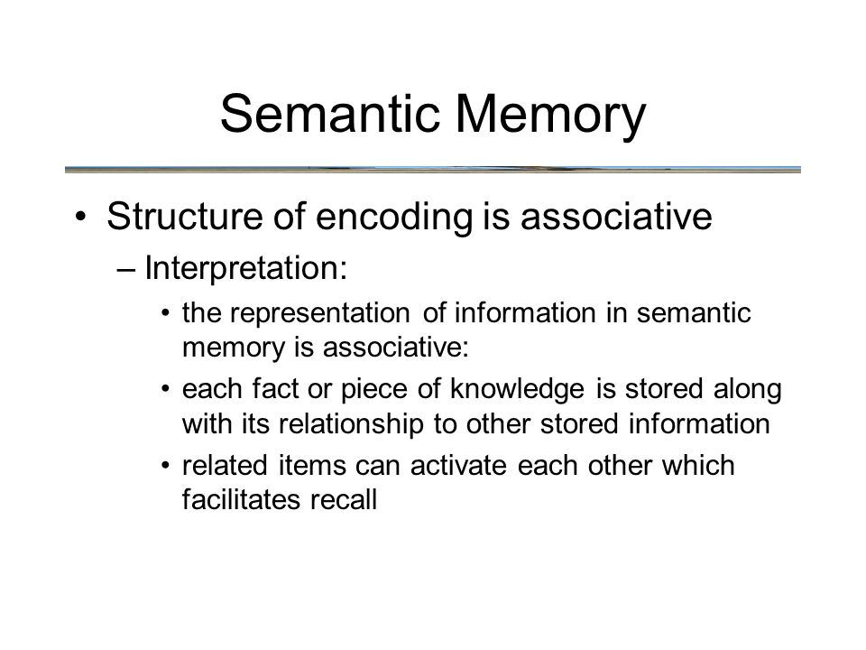 Semantic Memory Structure of encoding is associative –Interpretation: the representation of information in semantic memory is associative: each fact or piece of knowledge is stored along with its relationship to other stored information related items can activate each other which facilitates recall