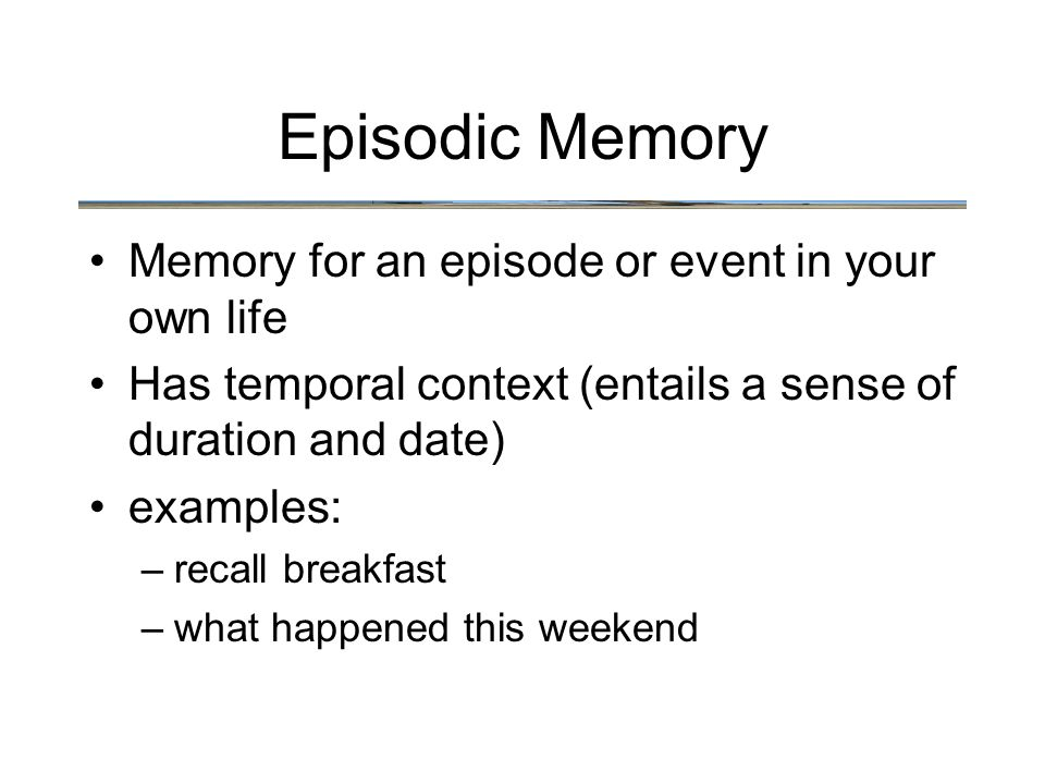 Episodic Memory Memory for an episode or event in your own life Has temporal context (entails a sense of duration and date) examples: –recall breakfast –what happened this weekend