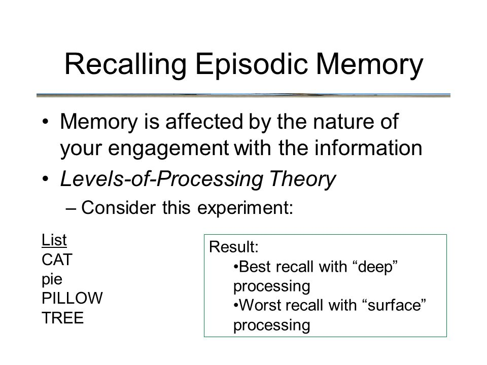 Recalling Episodic Memory Memory is affected by the nature of your engagement with the information Levels-of-Processing Theory –Consider this experiment: Result: Best recall with deep processing Worst recall with surface processing List CAT pie PILLOW TREE