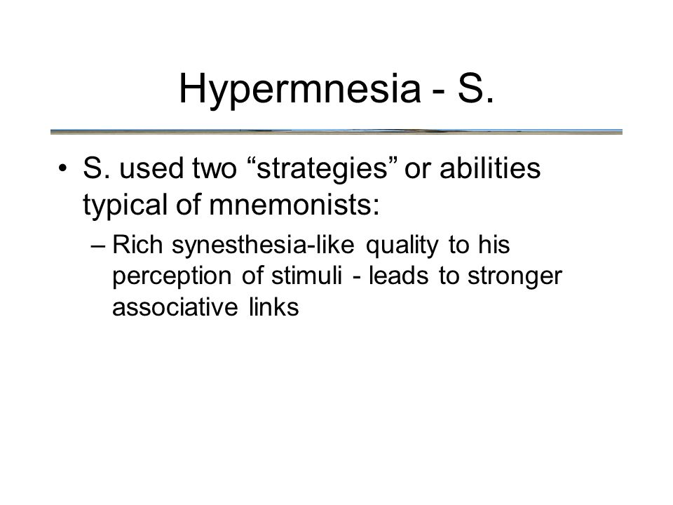 """Hypermnesia - S. S. used two """"strategies"""" or abilities typical of mnemonists: –Rich synesthesia-like quality to his perception of stimuli - leads to s"""
