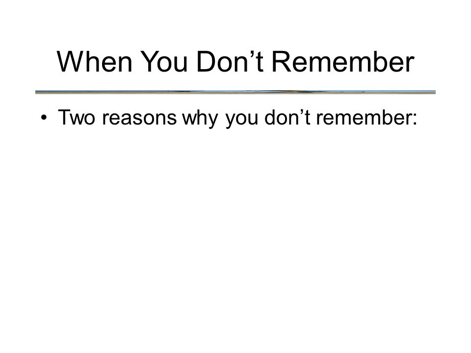 When You Don't Remember Two reasons why you don't remember: