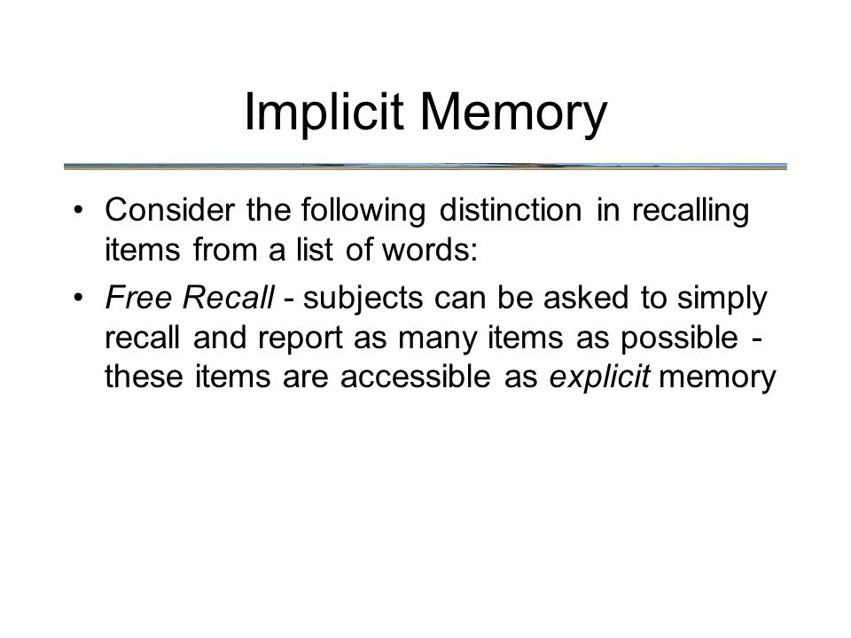 Implicit Memory Consider the following distinction in recalling items from a list of words: Free Recall - subjects can be asked to simply recall and report as many items as possible - these items are accessible as explicit memory