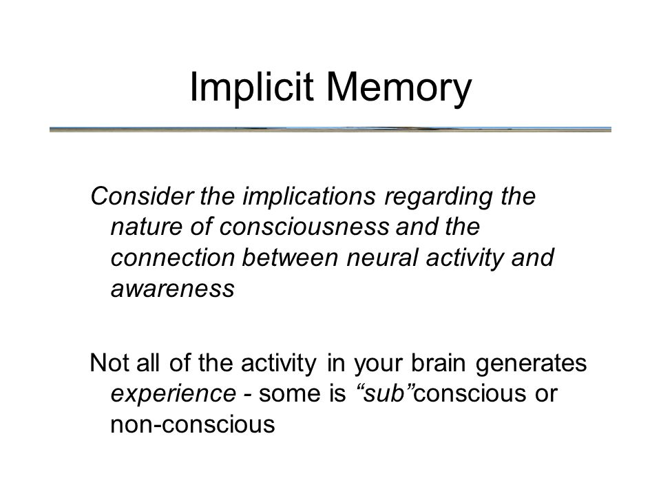 Implicit Memory Consider the implications regarding the nature of consciousness and the connection between neural activity and awareness Not all of the activity in your brain generates experience - some is sub conscious or non-conscious