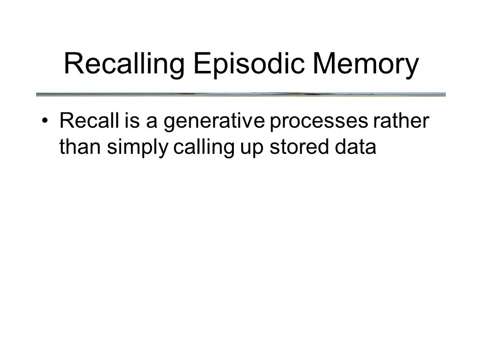 Recalling Episodic Memory Recall is a generative processes rather than simply calling up stored data