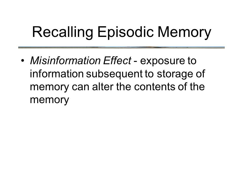 Recalling Episodic Memory Misinformation Effect - exposure to information subsequent to storage of memory can alter the contents of the memory