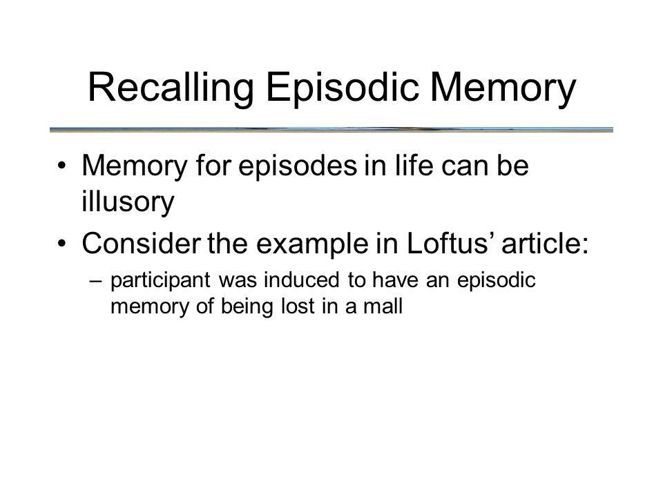 Recalling Episodic Memory Memory for episodes in life can be illusory Consider the example in Loftus' article: –participant was induced to have an episodic memory of being lost in a mall