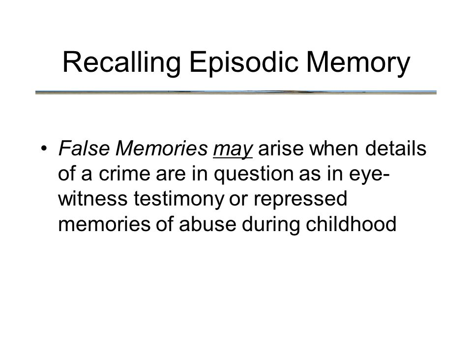 Recalling Episodic Memory False Memories may arise when details of a crime are in question as in eye- witness testimony or repressed memories of abuse during childhood