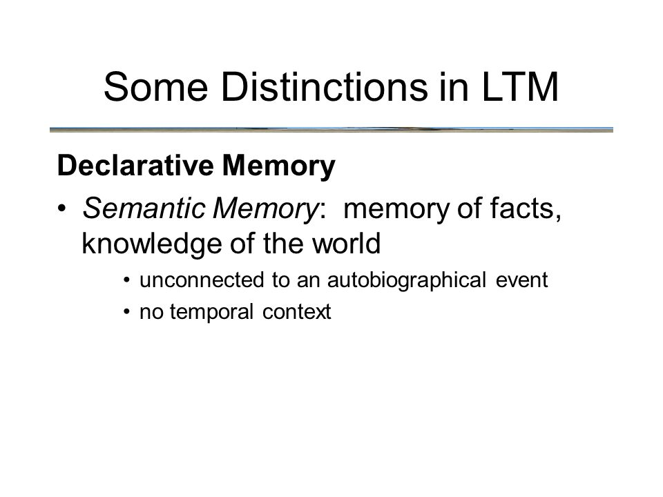 Some Distinctions in LTM Declarative Memory Semantic Memory: memory of facts, knowledge of the world unconnected to an autobiographical event no temporal context