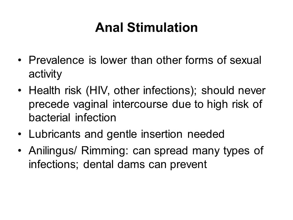 Anal Stimulation Prevalence is lower than other forms of sexual activity Health risk (HIV, other infections); should never precede vaginal intercourse