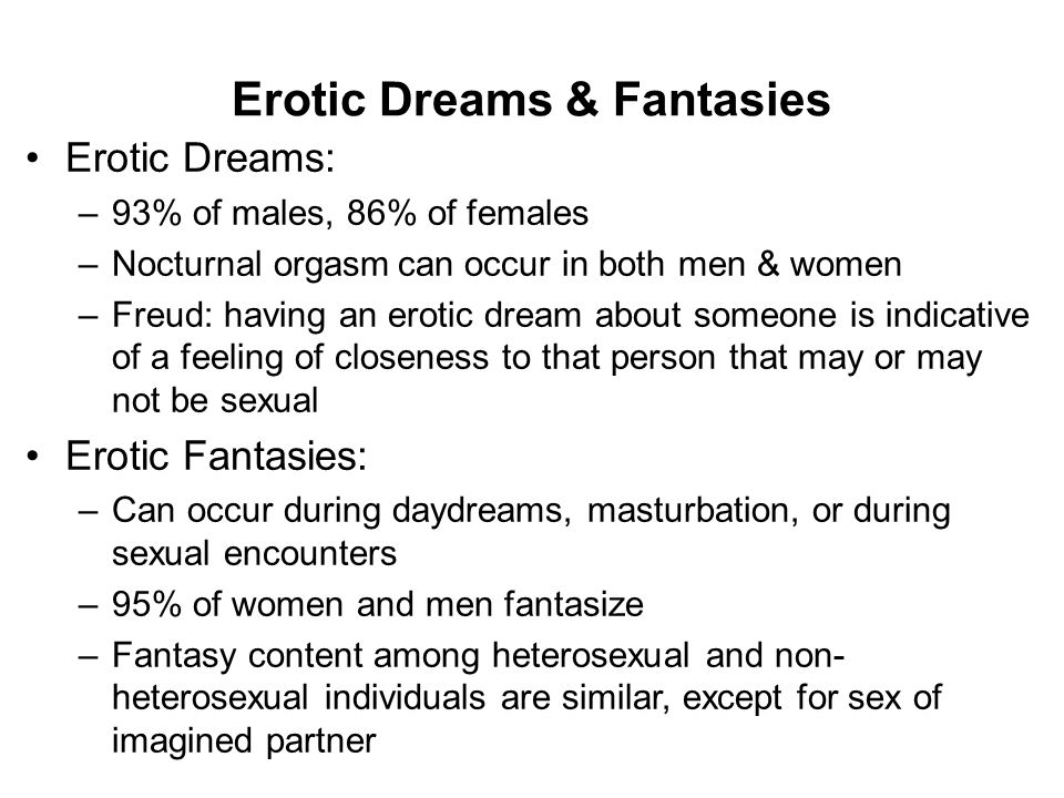 Sexual Fantasy Function of sexual fantasies –Source of pleasure and arousal –Overcome sexual anxiety –Acceptable expression of socially unacceptable behavior Gender similarities and differences –Men's tend to focus more on women's bodies –Women tend to have more emotional content –Men more likely to fantasize about group sex & multiple partners Fantasies: Help or Hindrance.