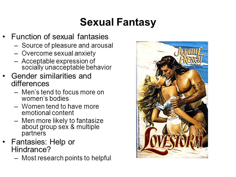 Sexual Fantasy Function of sexual fantasies –Source of pleasure and arousal –Overcome sexual anxiety –Acceptable expression of socially unacceptable b
