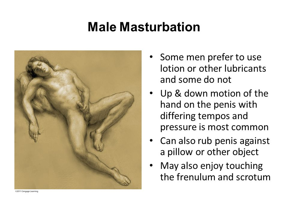 Male Masturbation Some men prefer to use lotion or other lubricants and some do not Up & down motion of the hand on the penis with differing tempos an