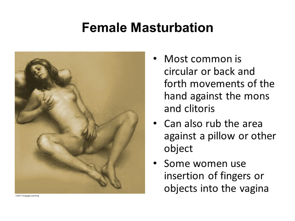 Female Masturbation Most common is circular or back and forth movements of the hand against the mons and clitoris Can also rub the area against a pill
