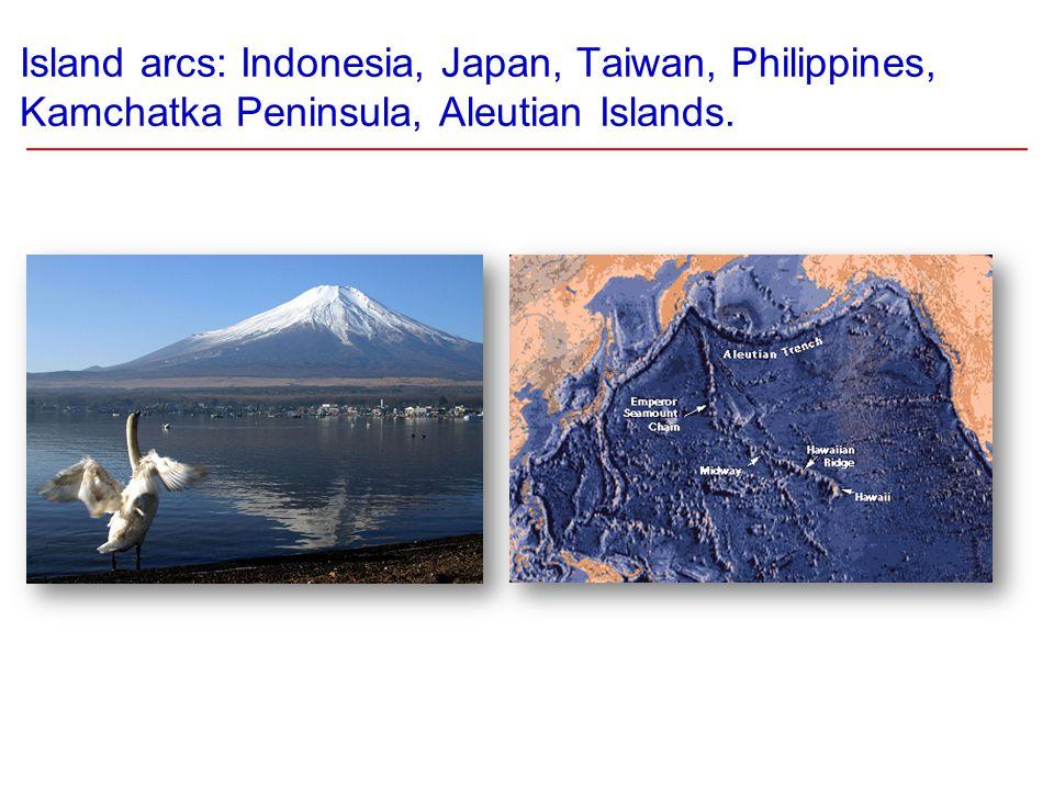 Island arcs: Indonesia, Japan, Taiwan, Philippines, Kamchatka Peninsula, Aleutian Islands.