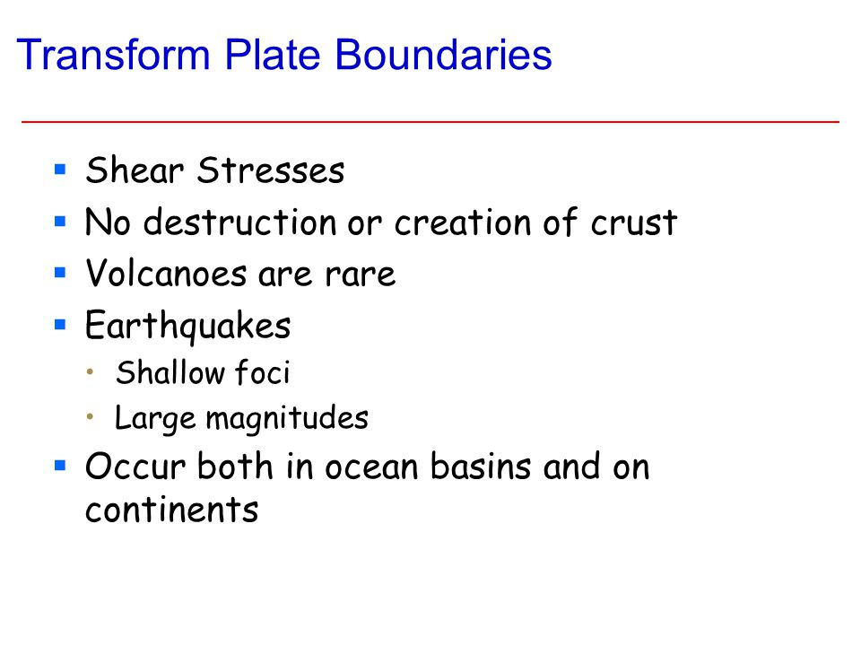 Transform Plate Boundaries  Shear Stresses  No destruction or creation of crust  Volcanoes are rare  Earthquakes Shallow foci Large magnitudes  Occur both in ocean basins and on continents