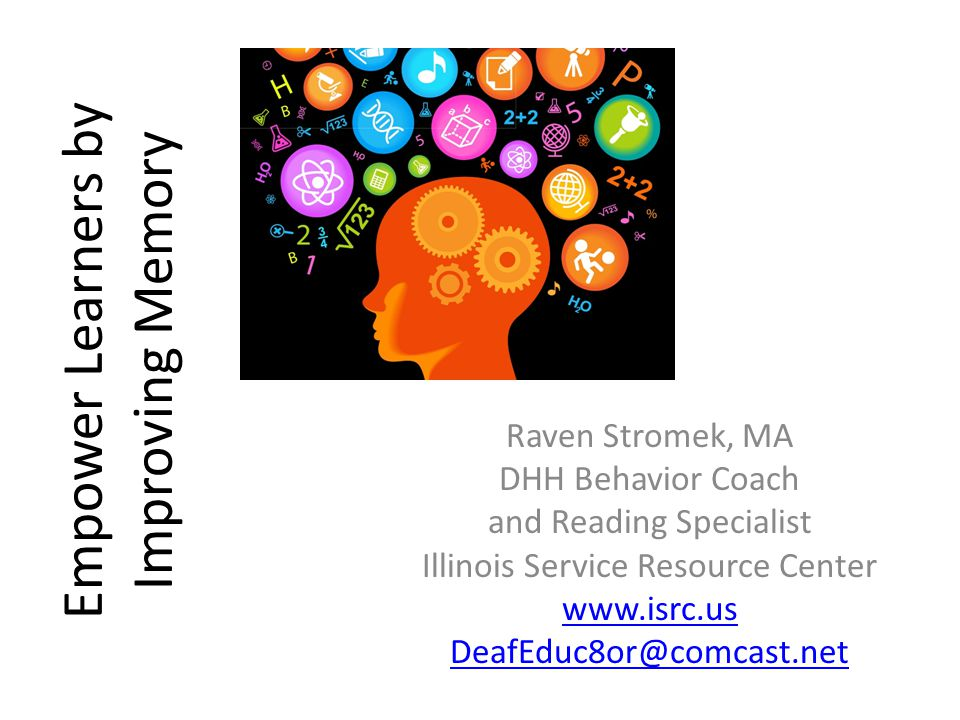 Empower Learners by Improving Memory Raven Stromek, MA DHH Behavior Coach and Reading Specialist Illinois Service Resource Center www.isrc.us DeafEduc8or@comcast.net