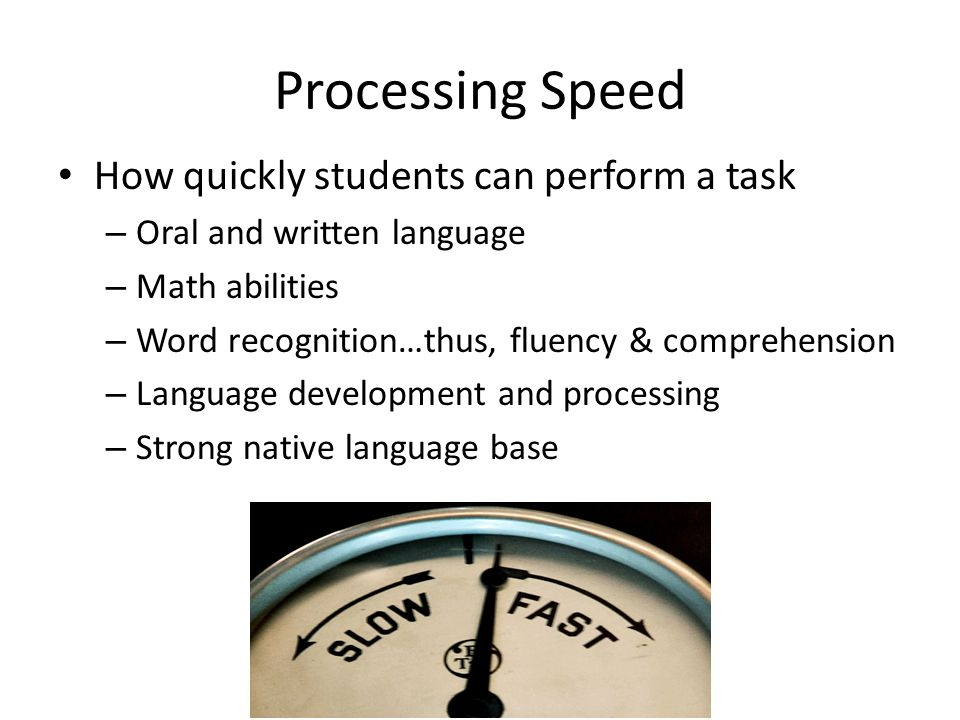Processing Speed How quickly students can perform a task – Oral and written language – Math abilities – Word recognition…thus, fluency & comprehension – Language development and processing – Strong native language base