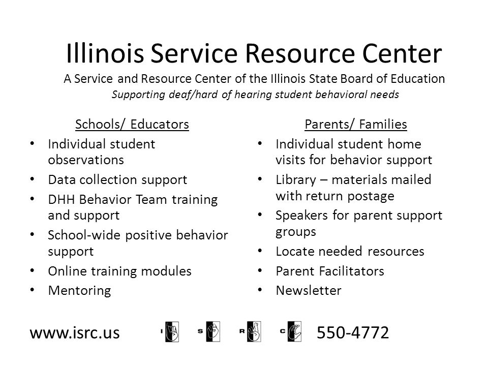 Illinois Service Resource Center A Service and Resource Center of the Illinois State Board of Education Supporting deaf/hard of hearing student behavioral needs Schools/ Educators Individual student observations Data collection support DHH Behavior Team training and support School-wide positive behavior support Online training modules Mentoring Parents/ Families Individual student home visits for behavior support Library – materials mailed with return postage Speakers for parent support groups Locate needed resources Parent Facilitators Newsletter www.isrc.us 800-550-4772