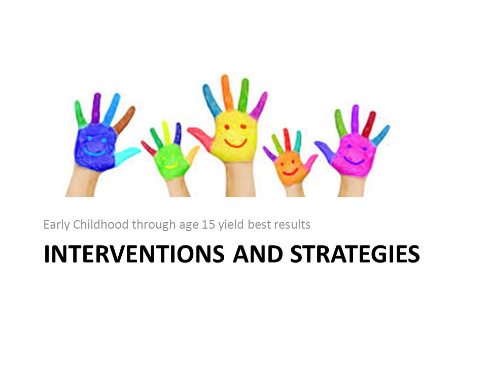 INTERVENTIONS AND STRATEGIES Early Childhood through age 15 yield best results