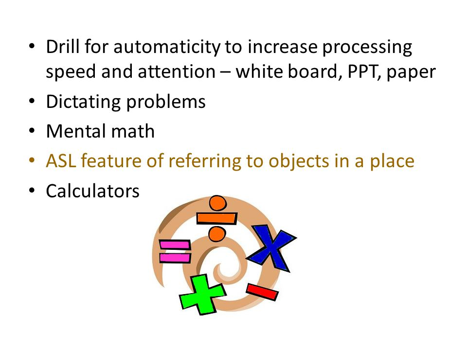 Drill for automaticity to increase processing speed and attention – white board, PPT, paper Dictating problems Mental math ASL feature of referring to objects in a place Calculators