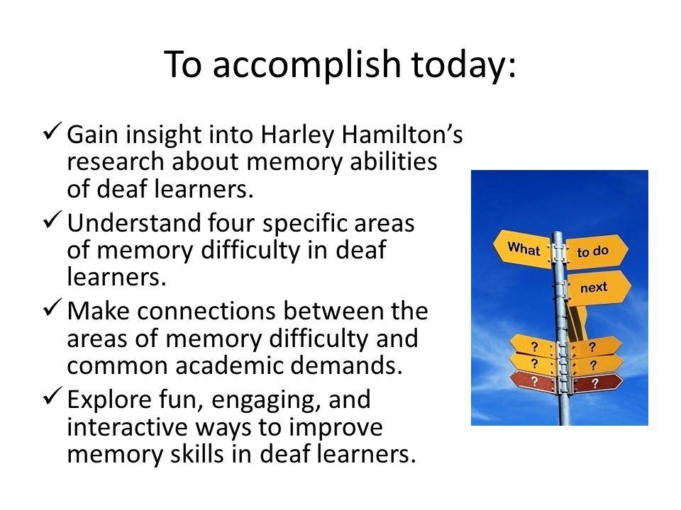 To accomplish today: Gain insight into Harley Hamilton's research about memory abilities of deaf learners.