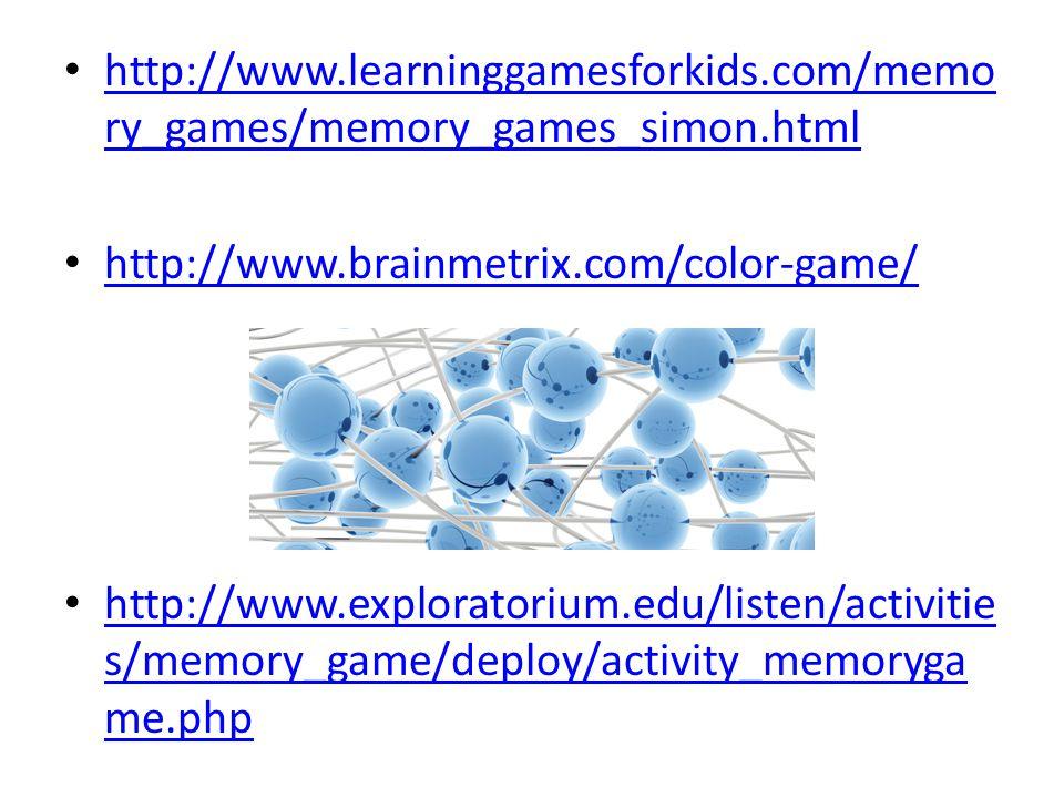 http://www.learninggamesforkids.com/memo ry_games/memory_games_simon.html http://www.learninggamesforkids.com/memo ry_games/memory_games_simon.html http://www.brainmetrix.com/color-game/ http://www.exploratorium.edu/listen/activitie s/memory_game/deploy/activity_memoryga me.php http://www.exploratorium.edu/listen/activitie s/memory_game/deploy/activity_memoryga me.php