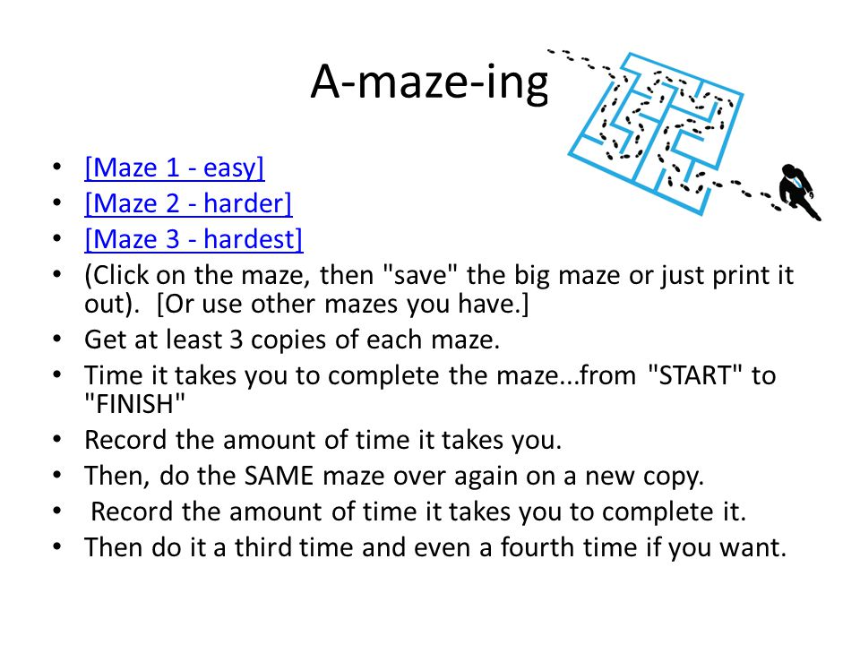 A-maze-ing [Maze 1 - easy] [Maze 2 - harder] [Maze 3 - hardest] (Click on the maze, then save the big maze or just print it out).