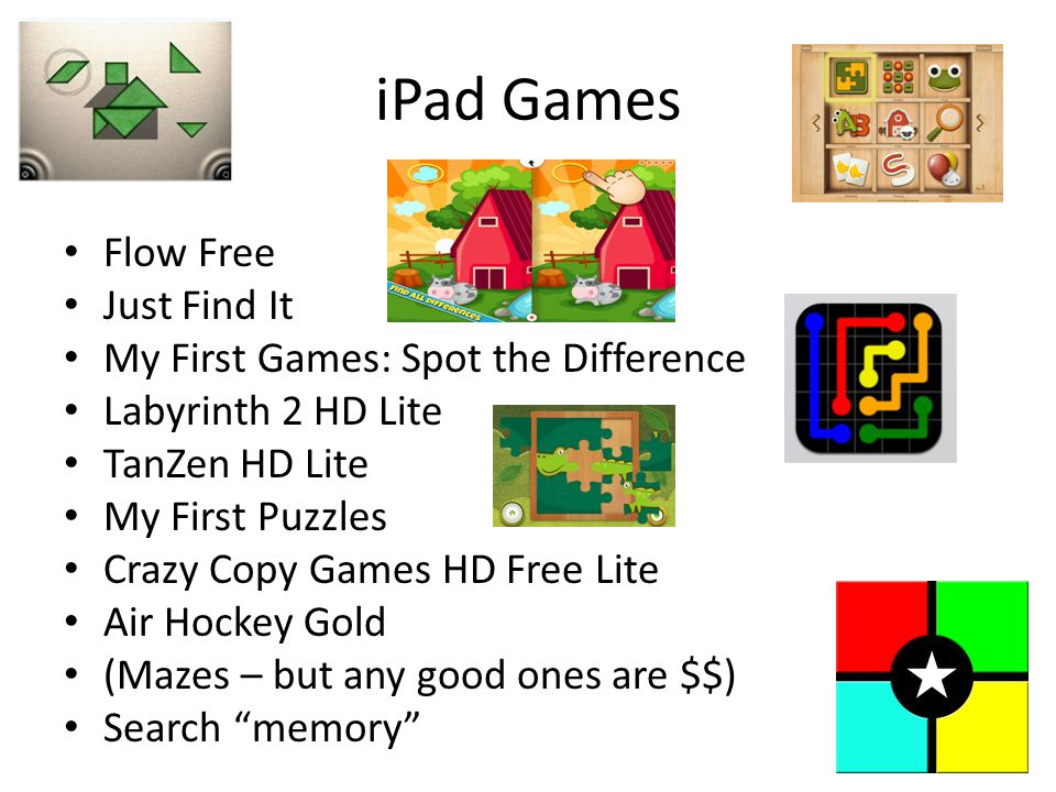 iPad Games Flow Free Just Find It My First Games: Spot the Difference Labyrinth 2 HD Lite TanZen HD Lite My First Puzzles Crazy Copy Games HD Free Lite Air Hockey Gold (Mazes – but any good ones are $$) Search memory