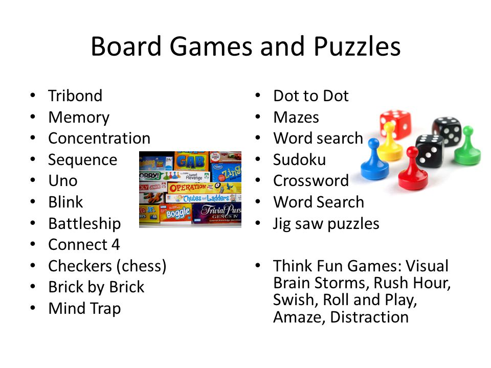 Board Games and Puzzles Tribond Memory Concentration Sequence Uno Blink Battleship Connect 4 Checkers (chess) Brick by Brick Mind Trap Dot to Dot Mazes Word search Sudoku Crossword Word Search Jig saw puzzles Think Fun Games: Visual Brain Storms, Rush Hour, Swish, Roll and Play, Amaze, Distraction