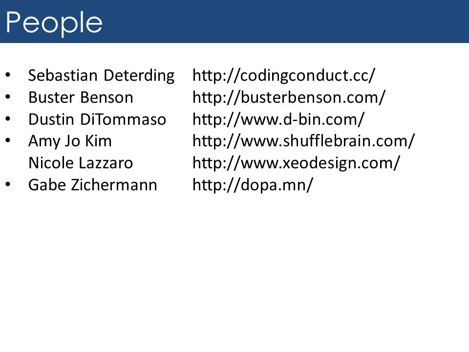 People Sebastian Deterding http://codingconduct.cc/ Buster Benson http://busterbenson.com/ Dustin DiTommaso http://www.d-bin.com/ Amy Jo Kim http://ww
