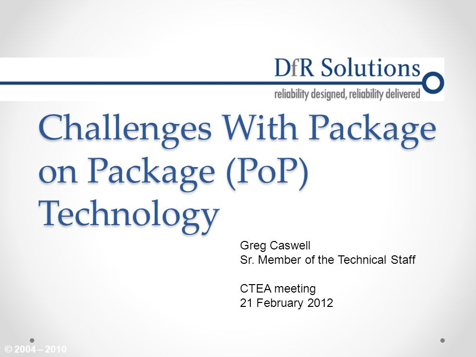 © 2004 – 2010 Challenges With Package on Package (PoP) Technology Greg Caswell Sr. Member of the Technical Staff CTEA meeting 21 February 2012