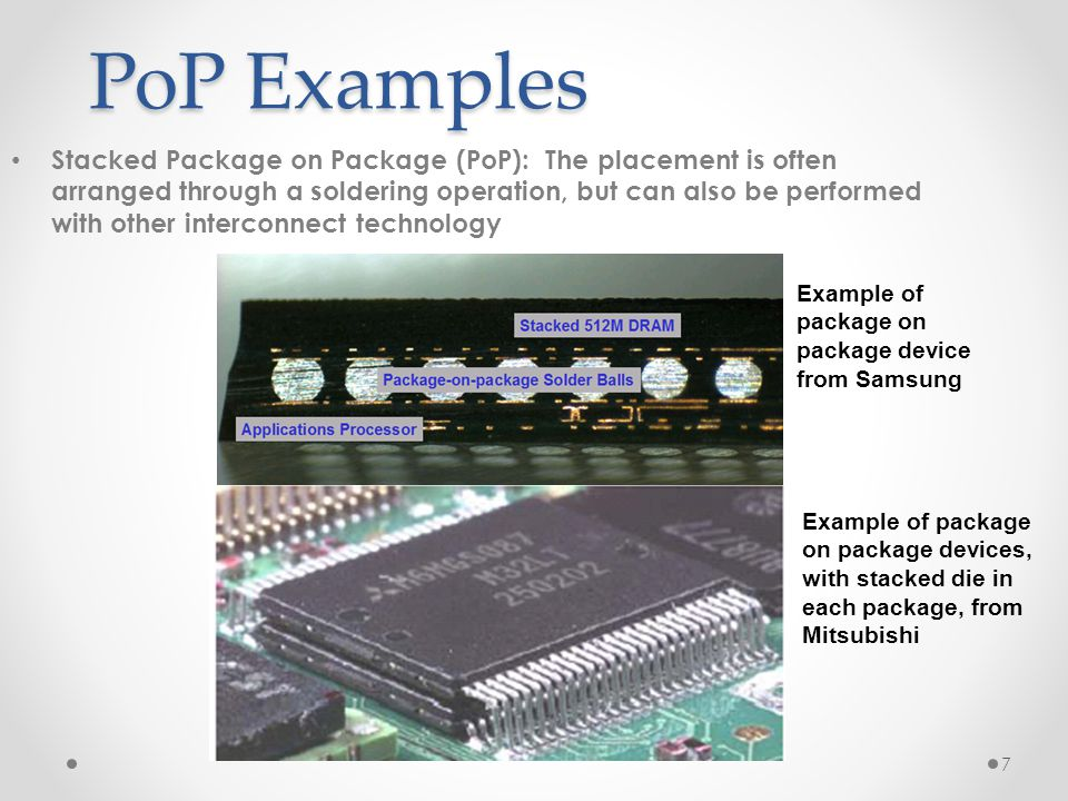 7 PoP Examples Stacked Package on Package (PoP): The placement is often arranged through a soldering operation, but can also be performed with other i