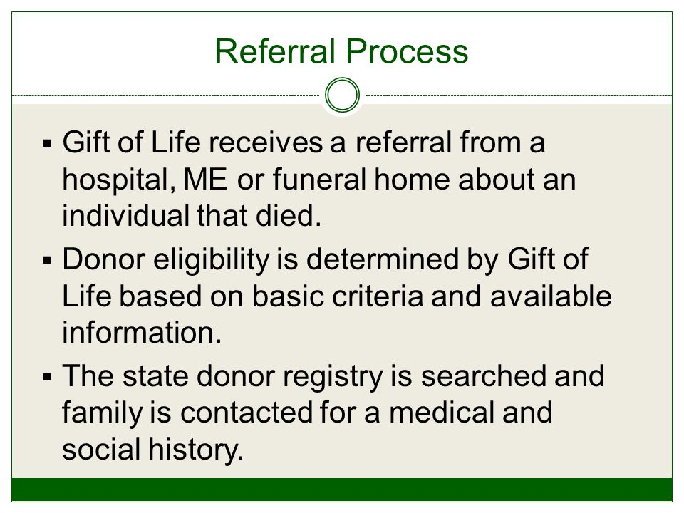 Referral Process  Gift of Life receives a referral from a hospital, ME or funeral home about an individual that died.