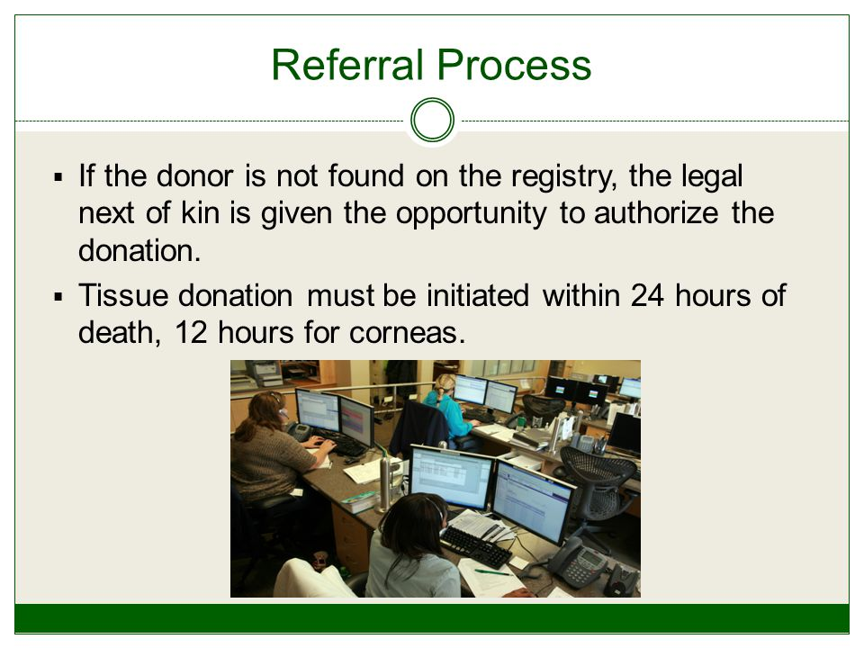 Referral Process  If the donor is not found on the registry, the legal next of kin is given the opportunity to authorize the donation.