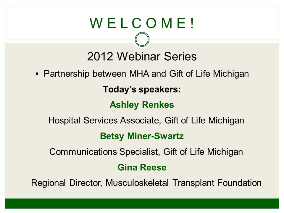 2012 Webinar Series  Partnership between MHA and Gift of Life Michigan Today's speakers: Ashley Renkes Hospital Services Associate, Gift of Life Michigan Betsy Miner-Swartz Communications Specialist, Gift of Life Michigan Gina Reese Regional Director, Musculoskeletal Transplant Foundation W E L C O M E !