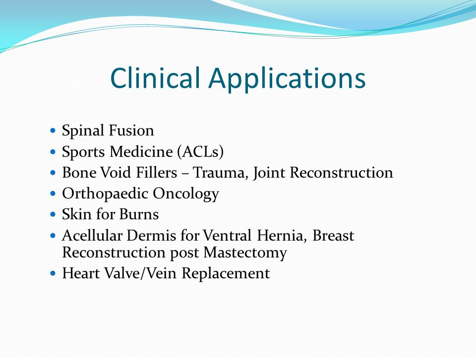 Clinical Applications Spinal Fusion Sports Medicine (ACLs) Bone Void Fillers – Trauma, Joint Reconstruction Orthopaedic Oncology Skin for Burns Acellular Dermis for Ventral Hernia, Breast Reconstruction post Mastectomy Heart Valve/Vein Replacement