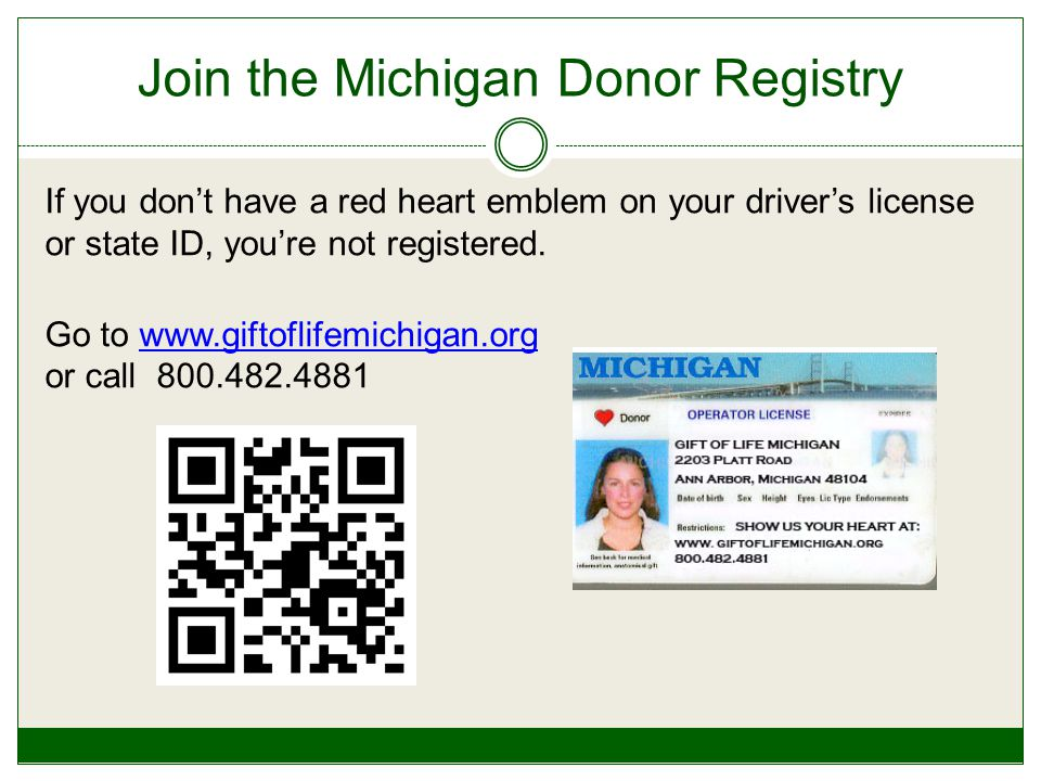 Join the Michigan Donor Registry If you don't have a red heart emblem on your driver's license or state ID, you're not registered.