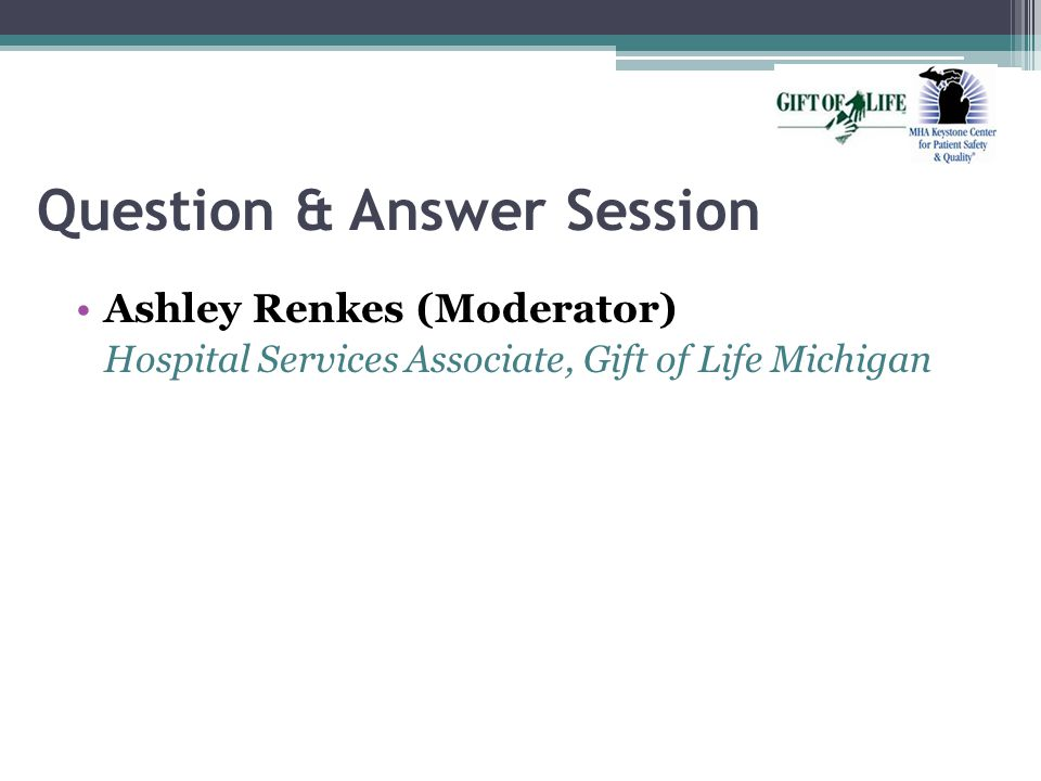 Question & Answer Session Ashley Renkes (Moderator) Hospital Services Associate, Gift of Life Michigan